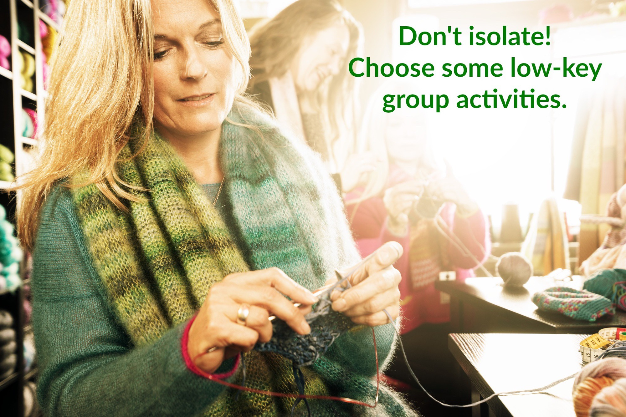 "Woman knitting with friends: ""Don't isolate, choose some low-key activities."""